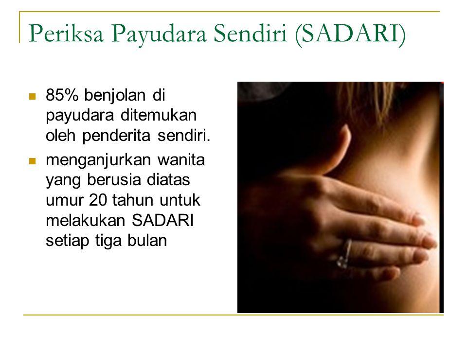 Periksa Payudara Sendiri (SADARI) 85% benjolan di payudara ditemukan oleh penderita sendiri. menganjurkan wanita yang berusia diatas umur 20 tahun unt