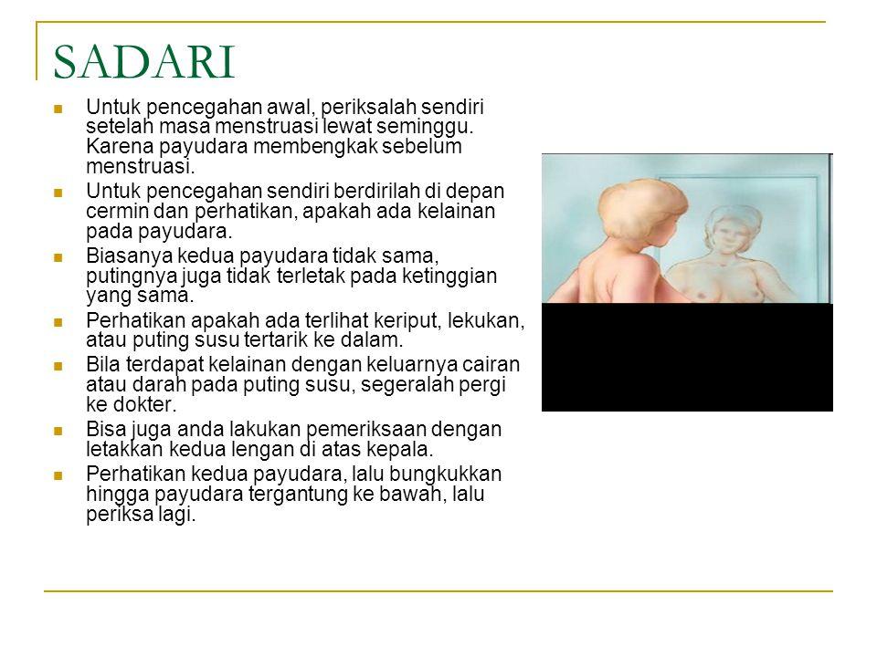 SADARI Untuk pencegahan awal, periksalah sendiri setelah masa menstruasi lewat seminggu. Karena payudara membengkak sebelum menstruasi. Untuk pencegah