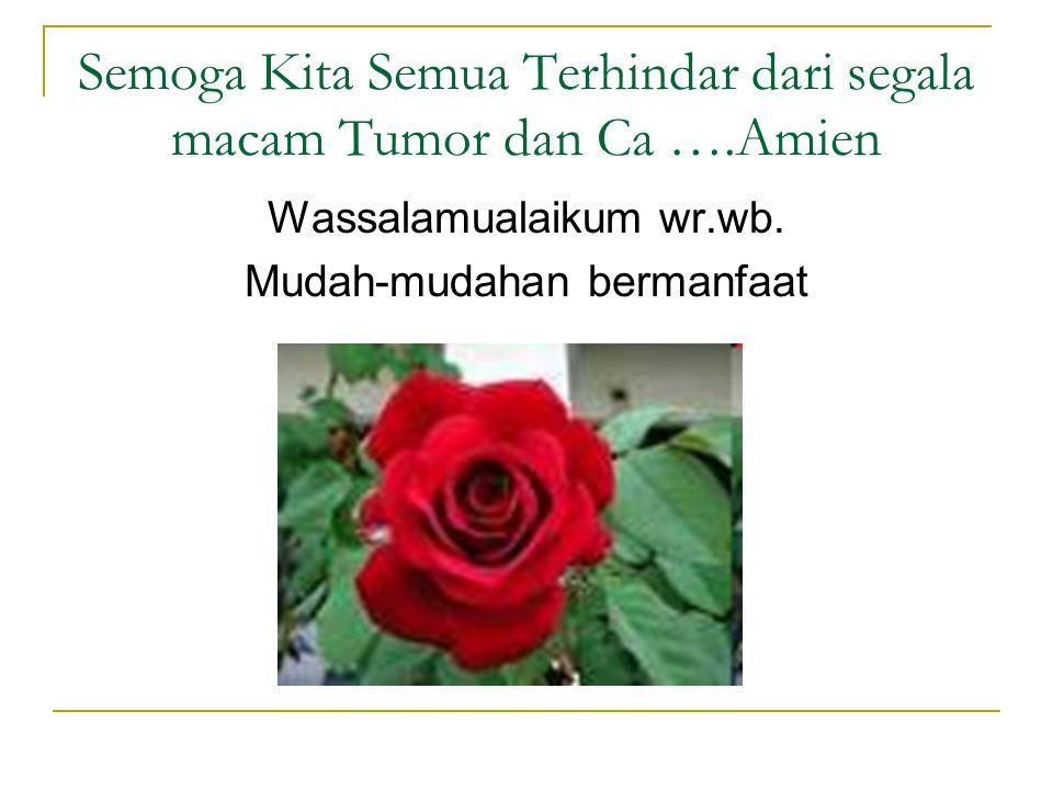Semoga Kita Semua Terhindar dari segala macam Tumor dan Ca ….Amien Wassalamualaikum wr.wb. Mudah-mudahan bermanfaat