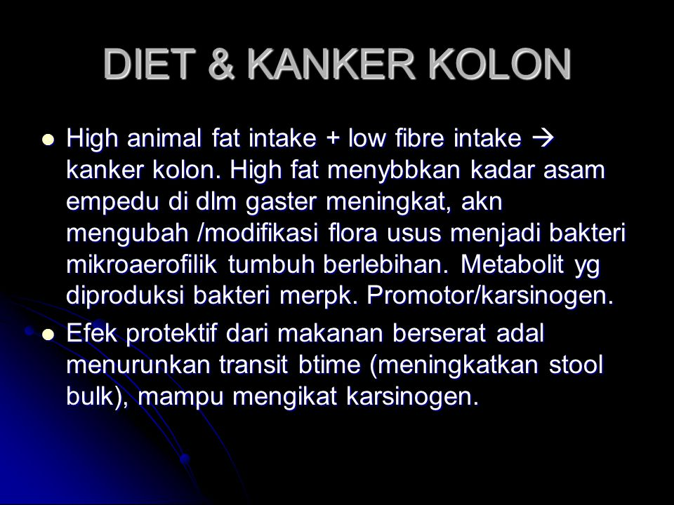 DIET & KANKER KOLON High animal fat intake + low fibre intake  kanker kolon. High fat menybbkan kadar asam empedu di dlm gaster meningkat, akn mengub