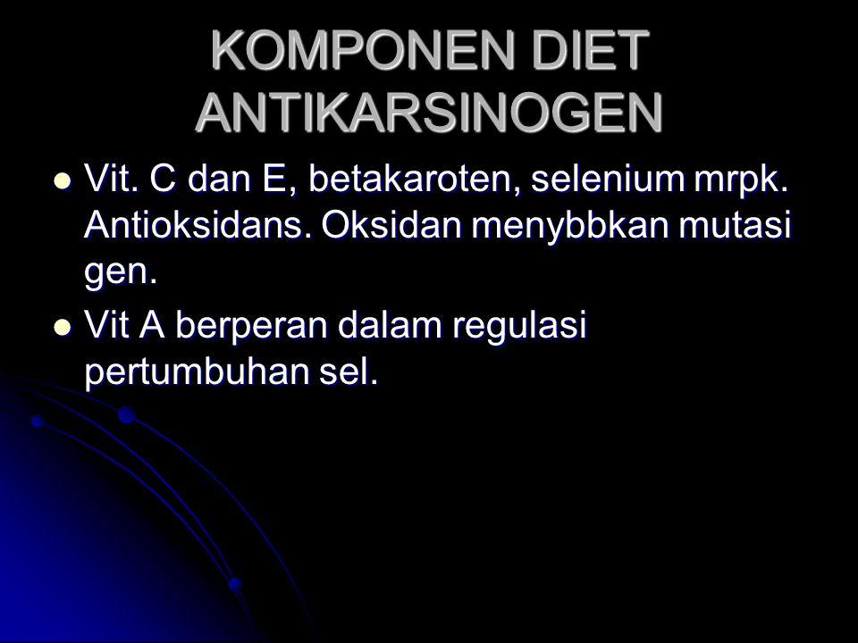 KOMPONEN DIET ANTIKARSINOGEN Vit. C dan E, betakaroten, selenium mrpk. Antioksidans. Oksidan menybbkan mutasi gen. Vit. C dan E, betakaroten, selenium