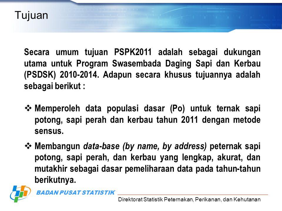 Direktorat Statistik Peternakan, Perikanan, dan Kehutanan BADAN PUSAT STATISTIK Tujuan Secara umum tujuan PSPK2011 adalah sebagai dukungan utama untuk