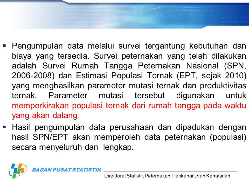 Direktorat Statistik Peternakan, Perikanan, dan Kehutanan BADAN PUSAT STATISTIK  Pengumpulan data melalui survei tergantung kebutuhan dan biaya yang