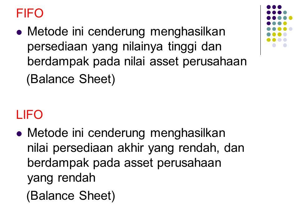 FIFO Metode ini cenderung menghasilkan persediaan yang nilainya tinggi dan berdampak pada nilai asset perusahaan (Balance Sheet) LIFO Metode ini cende