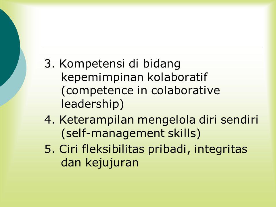 3. Kompetensi di bidang kepemimpinan kolaboratif (competence in colaborative leadership) 4. Keterampilan mengelola diri sendiri (self-management skill