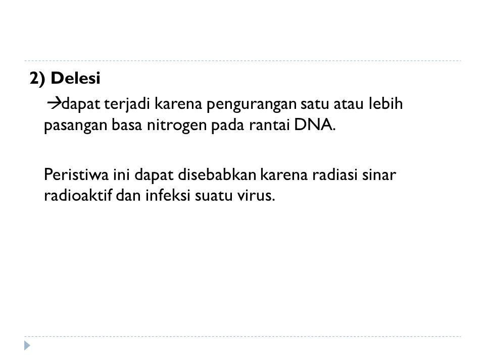2) Delesi  dapat terjadi karena pengurangan satu atau lebih pasangan basa nitrogen pada rantai DNA. Peristiwa ini dapat disebabkan karena radiasi sin