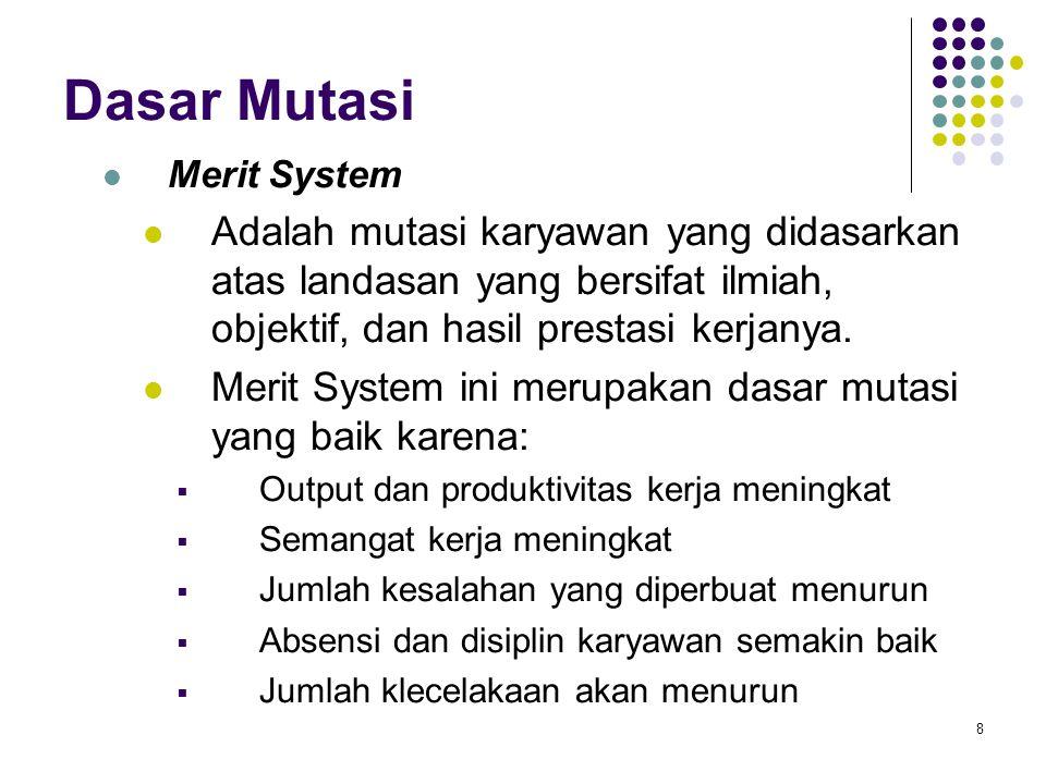 8 Dasar Mutasi Merit System Adalah mutasi karyawan yang didasarkan atas landasan yang bersifat ilmiah, objektif, dan hasil prestasi kerjanya. Merit Sy