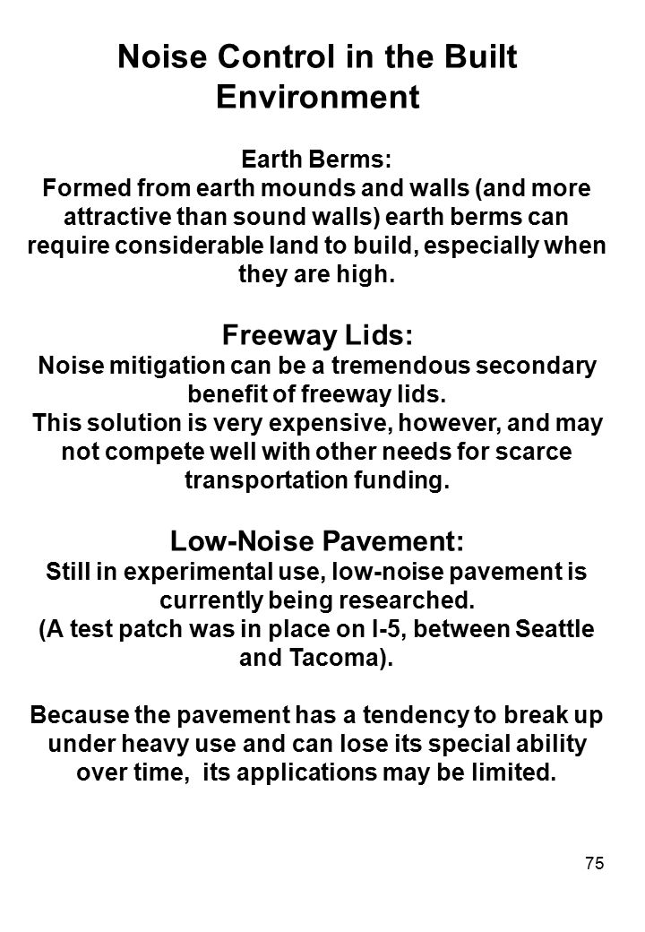 75 Noise Control in the Built Environment Earth Berms: Formed from earth mounds and walls (and more attractive than sound walls) earth berms can requi