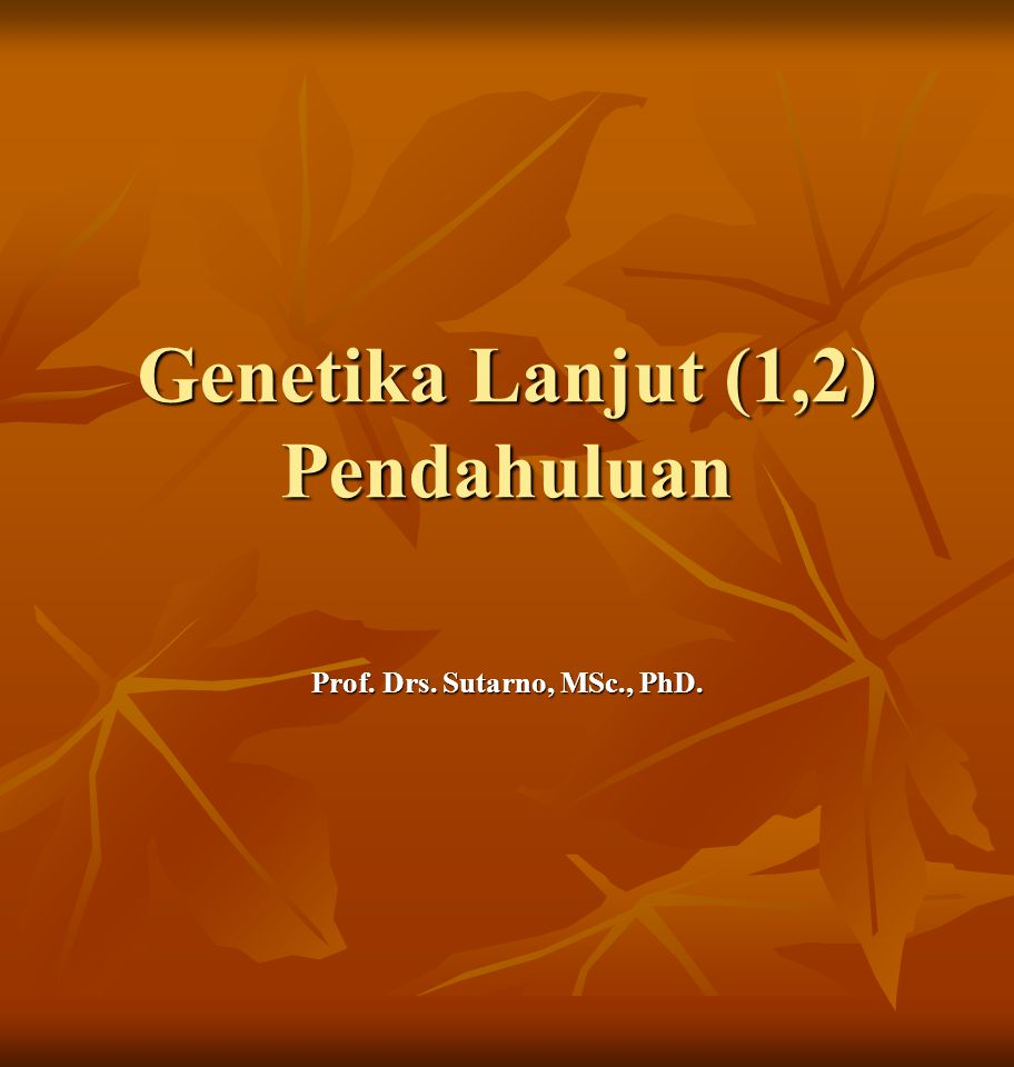 Genetika Lanjut (1,2) Pendahuluan Prof. Drs. Sutarno, MSc., PhD.