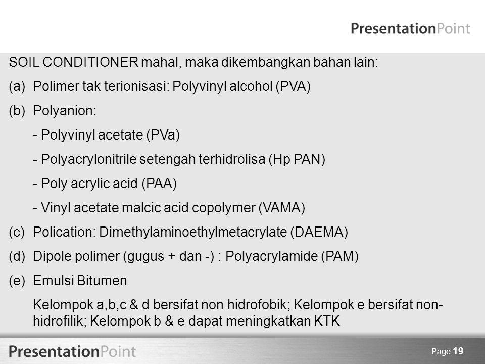 Page 19 SOIL CONDITIONER mahal, maka dikembangkan bahan lain: (a)Polimer tak terionisasi: Polyvinyl alcohol (PVA) (b)Polyanion: - Polyvinyl acetate (P