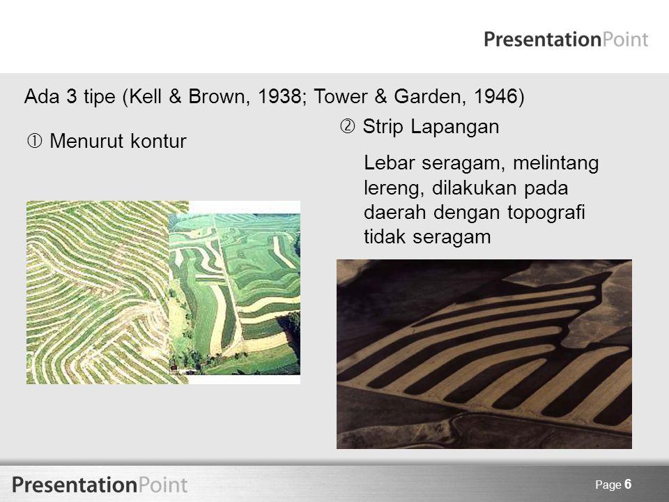 Page 7 Penanaman strip berpenyangga (buffer strip cropping) - Strip rumput/legume dibuat datar engan strip-strip tanaman pokok - Lebar strip bisa seragam / tidak - Strip rumput diletakkan pada lereng yang kritis Menentukan Lebar Strip (Wischmeier & Smith, 1965; USA Tenggara) Rumus: W = 27 – ¾ (S – 6) Dimana: W = lebar strip (meter), S = Lereng (%)
