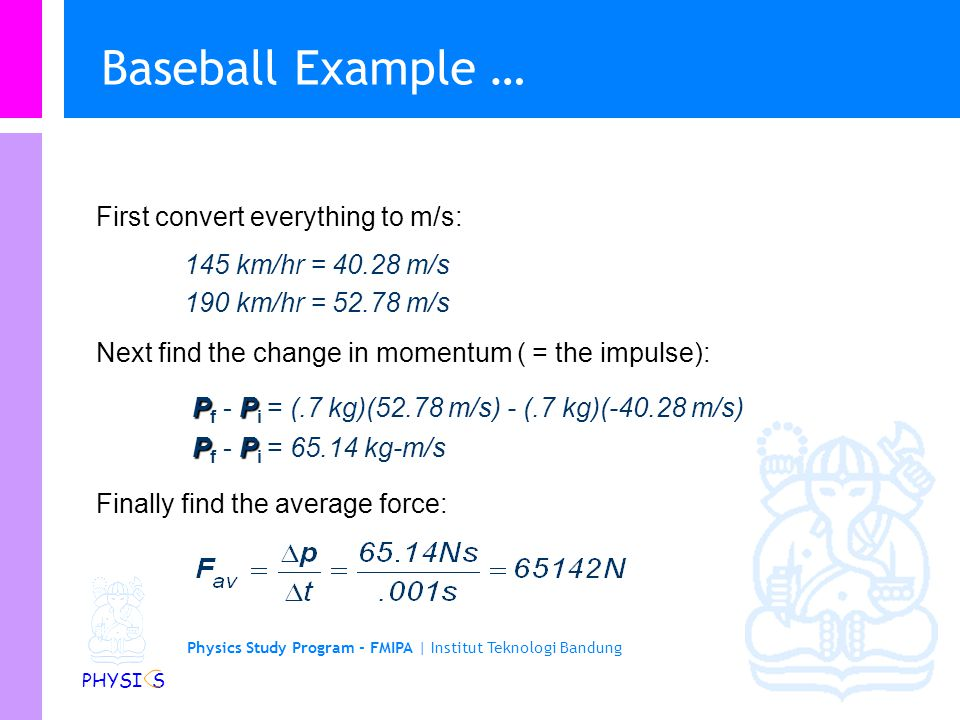 Physics Study Program - FMIPA | Institut Teknologi Bandung PHYSI S Gaya dan Impuls : Baseball Example l A pitcher pitches the ball (m =.7 kg) at 145 k