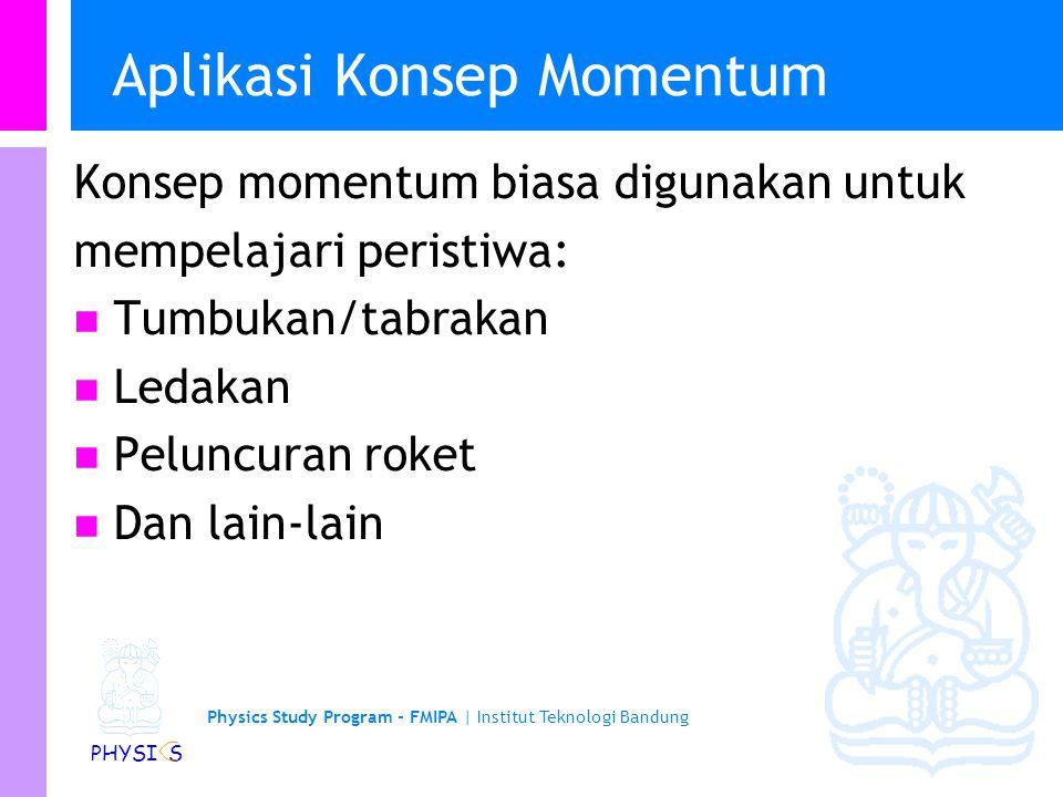 Physics Study Program - FMIPA | Institut Teknologi Bandung PHYSI S Aplikasi Konsep Momentum Konsep momentum biasa digunakan untuk mempelajari peristiwa: Tumbukan/tabrakan Ledakan Peluncuran roket Dan lain-lain