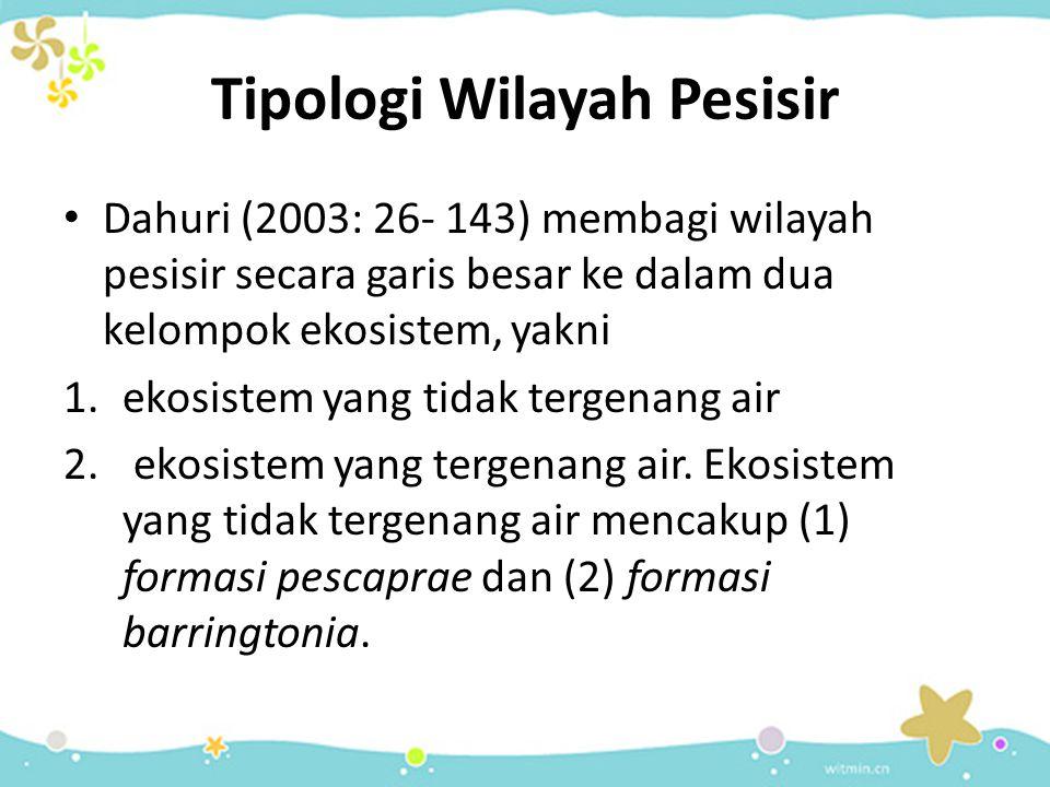 Tipologi Wilayah Pesisir Dahuri (2003: 26- 143) membagi wilayah pesisir secara garis besar ke dalam dua kelompok ekosistem, yakni 1.ekosistem yang tid