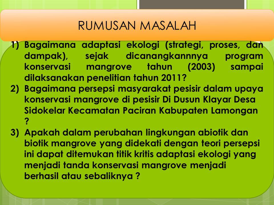 RUMUSAN MASALAH 1)Bagaimana adaptasi ekologi (strategi, proses, dan dampak), sejak dicanangkannnya program konservasi mangrove tahun (2003) sampai dilaksanakan penelitian tahun 2011.
