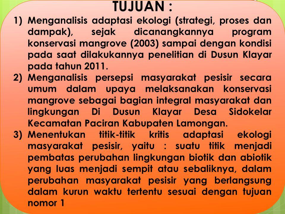 TUJUAN : 1)Menganalisis adaptasi ekologi (strategi, proses dan dampak), sejak dicanangkannya program konservasi mangrove (2003) sampai dengan kondisi pada saat dilakukannya penelitian di Dusun Klayar pada tahun 2011.