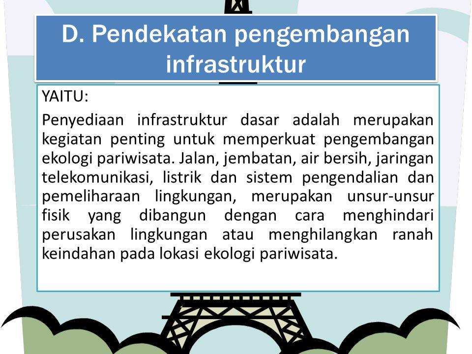 D. Pendekatan pengembangan infrastruktur YAITU: Penyediaan infrastruktur dasar adalah merupakan kegiatan penting untuk memperkuat pengembangan ekologi