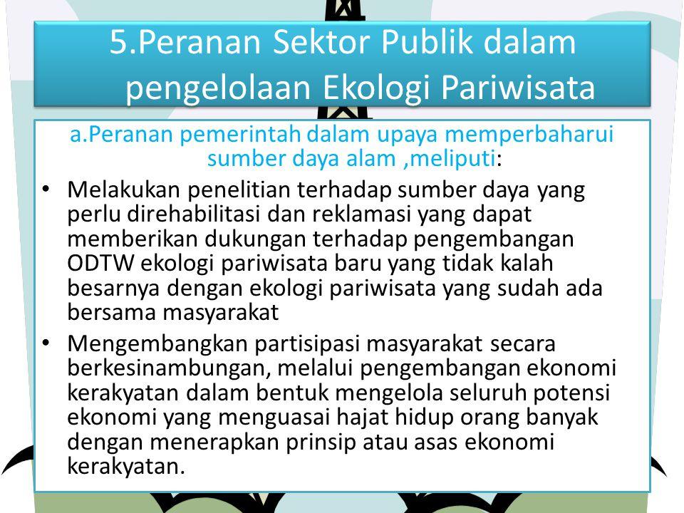 5.Peranan Sektor Publik dalam pengelolaan Ekologi Pariwisata a.Peranan pemerintah dalam upaya memperbaharui sumber daya alam,meliputi: Melakukan penel