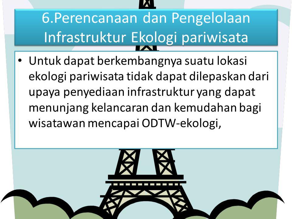 6.Perencanaan dan Pengelolaan Infrastruktur Ekologi pariwisata Untuk dapat berkembangnya suatu lokasi ekologi pariwisata tidak dapat dilepaskan dari u