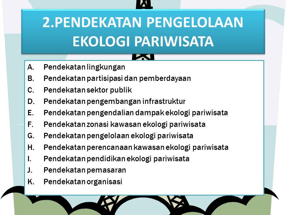 2.PENDEKATAN PENGELOLAAN EKOLOGI PARIWISATA A.Pendekatan lingkungan B.Pendekatan partisipasi dan pemberdayaan C.Pendekatan sektor publik D.Pendekatan