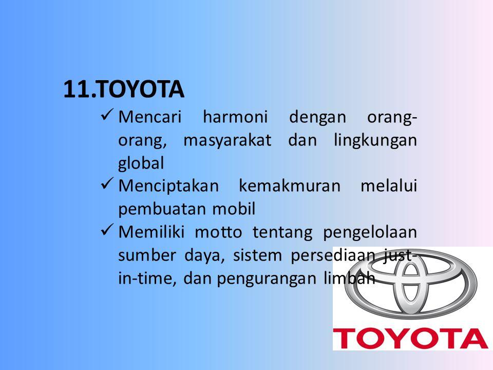 11.TOYOTA Mencari harmoni dengan orang- orang, masyarakat dan lingkungan global Menciptakan kemakmuran melalui pembuatan mobil Memiliki motto tentang