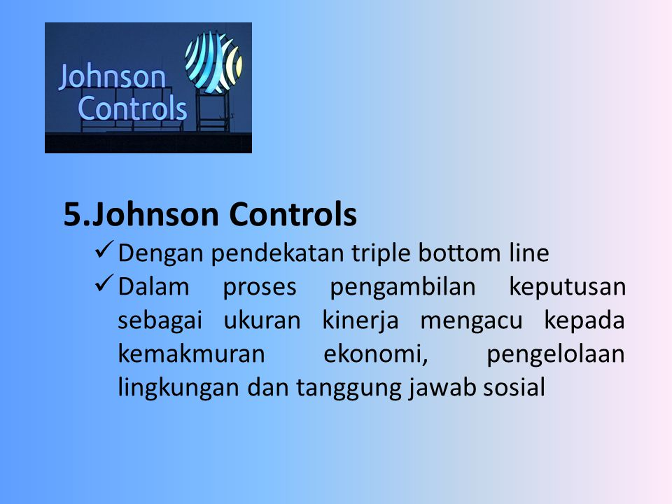 5.Johnson Controls Dengan pendekatan triple bottom line Dalam proses pengambilan keputusan sebagai ukuran kinerja mengacu kepada kemakmuran ekonomi, p