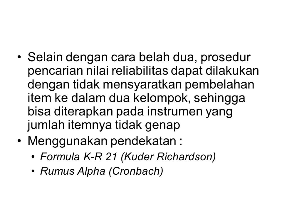 Selain dengan cara belah dua, prosedur pencarian nilai reliabilitas dapat dilakukan dengan tidak mensyaratkan pembelahan item ke dalam dua kelompok, sehingga bisa diterapkan pada instrumen yang jumlah itemnya tidak genap Menggunakan pendekatan : Formula K-R 21 (Kuder Richardson) Rumus Alpha (Cronbach)