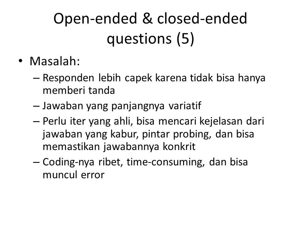 Open-ended & closed-ended questions (5) Masalah: – Responden lebih capek karena tidak bisa hanya memberi tanda – Jawaban yang panjangnya variatif – Perlu iter yang ahli, bisa mencari kejelasan dari jawaban yang kabur, pintar probing, dan bisa memastikan jawabannya konkrit – Coding-nya ribet, time-consuming, dan bisa muncul error