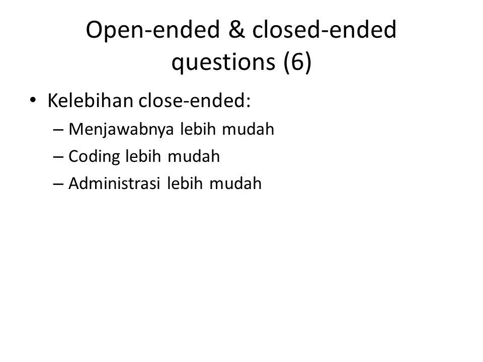 Open-ended & closed-ended questions (6) Kelebihan close-ended: – Menjawabnya lebih mudah – Coding lebih mudah – Administrasi lebih mudah