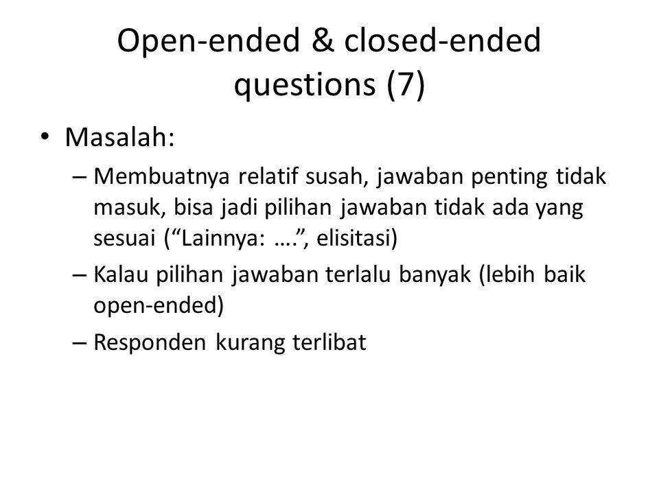 Open-ended & closed-ended questions (7) Masalah: – Membuatnya relatif susah, jawaban penting tidak masuk, bisa jadi pilihan jawaban tidak ada yang sesuai ( Lainnya: …. , elisitasi) – Kalau pilihan jawaban terlalu banyak (lebih baik open-ended) – Responden kurang terlibat