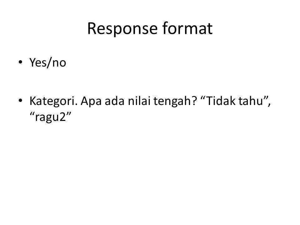 Response format Yes/no Kategori. Apa ada nilai tengah? Tidak tahu , ragu2