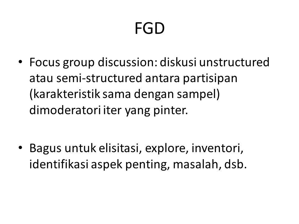 FGD Focus group discussion: diskusi unstructured atau semi-structured antara partisipan (karakteristik sama dengan sampel) dimoderatori iter yang pinter.