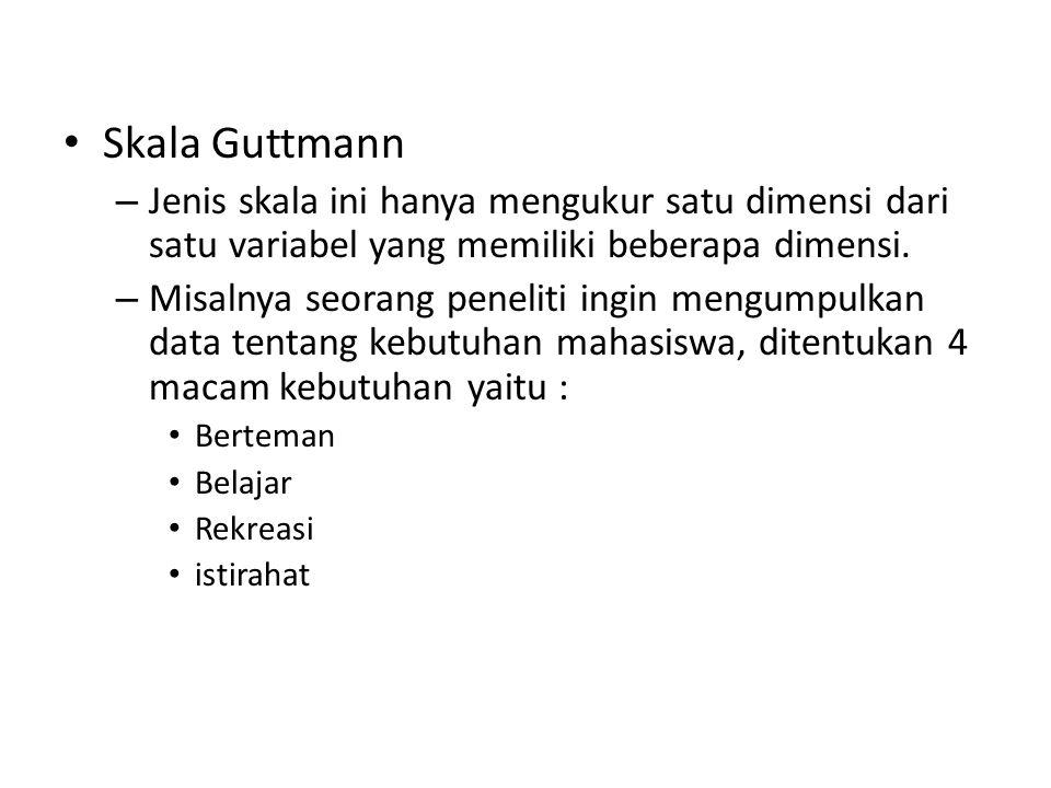 Skala Guttmann – Jenis skala ini hanya mengukur satu dimensi dari satu variabel yang memiliki beberapa dimensi.