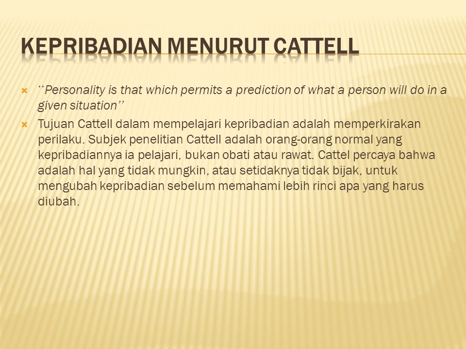  ''Personality is that which permits a prediction of what a person will do in a given situation''  Tujuan Cattell dalam mempelajari kepribadian adalah memperkirakan perilaku.