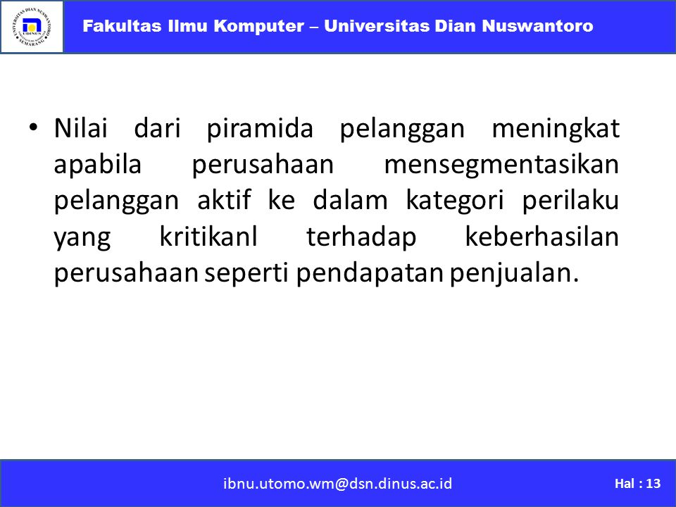 ibnu.utomo.wm@dsn.dinus.ac.id Fakultas Ilmu Komputer – Universitas Dian Nuswantoro Hal : 13 Nilai dari piramida pelanggan meningkat apabila perusahaan
