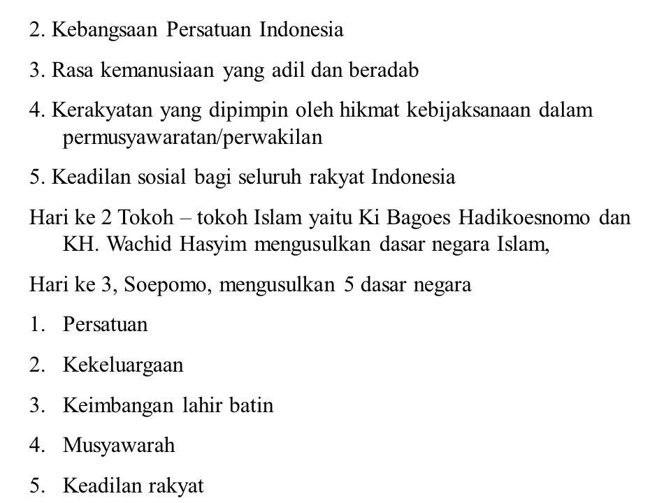 Hari ke 4, 1 Juni 1945, Soekarno, mengusulkan dasar negara kebangsaan yang diberi nama Pancasila yang terdiri dari : 1.Kebangsaan – Nasionalisme 2.Peri kemanusiaan – Internasionalisme 3.Mufakat – Demokrasi 4.Keadilan Sosial 5.Ketuhanan Yang Maha Esa Diperkecil menjadi Tri Sila 1.Socio – Nasionalisme 2.Socio – Demokrasi 3.KeTuhanan Diperkecil lagi menjadi Eka Sila yaitu : Gotong Royong