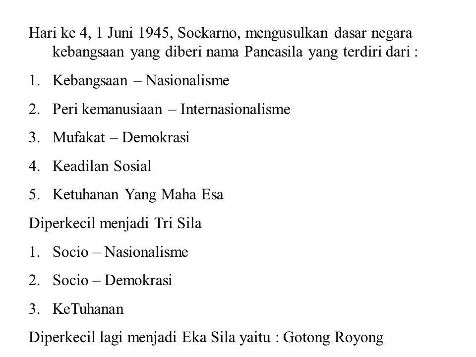 Hari ke 4, 1 Juni 1945, Soekarno, mengusulkan dasar negara kebangsaan yang diberi nama Pancasila yang terdiri dari : 1.Kebangsaan – Nasionalisme 2.Per