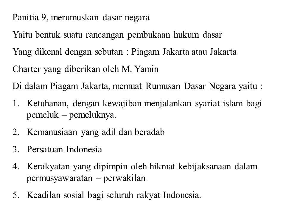Panitia 9, merumuskan dasar negara Yaitu bentuk suatu rancangan pembukaan hukum dasar Yang dikenal dengan sebutan : Piagam Jakarta atau Jakarta Charte