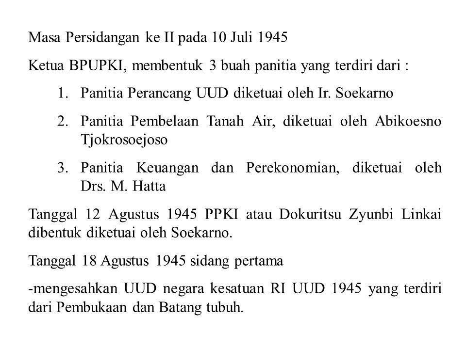 Masa Persidangan ke II pada 10 Juli 1945 Ketua BPUPKI, membentuk 3 buah panitia yang terdiri dari : 1.Panitia Perancang UUD diketuai oleh Ir. Soekarno