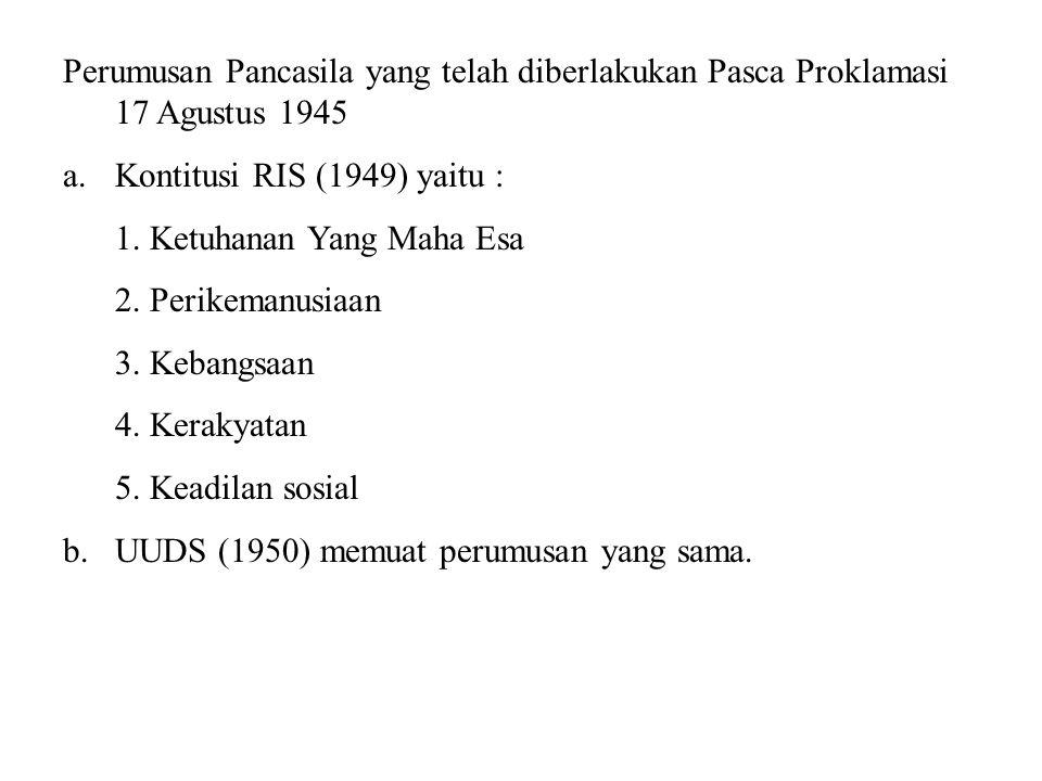 Perumusan Pancasila yang telah diberlakukan Pasca Proklamasi 17 Agustus 1945 a.Kontitusi RIS (1949) yaitu : 1. Ketuhanan Yang Maha Esa 2. Perikemanusi