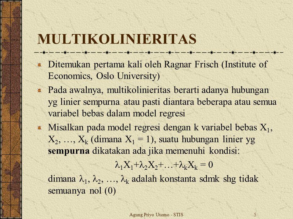 Agung Priyo Utomo - STIS6 MULTIKOLINIERITAS Perkembangannya, multikolinieritas juga berarti adanya hubungan yg linier kuat tetapi tidak sempurna diantara beberapa atau semua variabel bebas dalam model regresi Misalkan pada model regresi dengan k variabel bebas X 1, X 2, …, X k (dimana X 1 = 1), suatu hubungan linier yg kuat tapi tidak sempurna dikatakan ada jika memenuhi kondisi: 1 X 1 + 2 X 2 +…+ k X k + v i = 0 dimana v i adalah unsur kesalahan yg bersifat stokastik