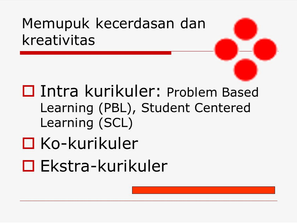 Memupuk kecerdasan dan kreativitas  Intra kurikuler: Problem Based Learning (PBL), Student Centered Learning (SCL)  Ko-kurikuler  Ekstra-kurikuler