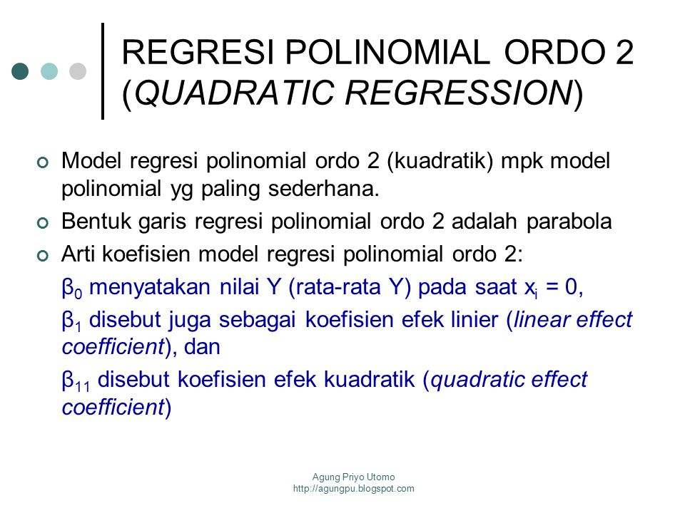 Agung Priyo Utomo http://agungpu.blogspot.com REGRESI POLINOMIAL ORDO 2 (QUADRATIC REGRESSION) Model regresi polinomial ordo 2 (kuadratik) mpk model p