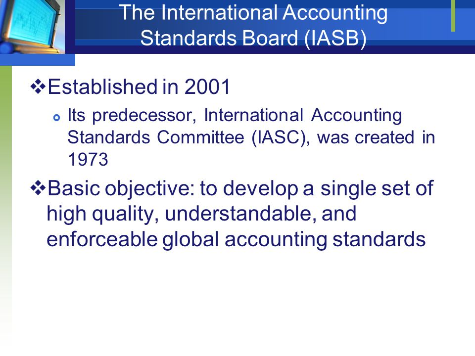 The International Accounting Standards Board (IASB)  Established in 2001  Its predecessor, International Accounting Standards Committee (IASC), was