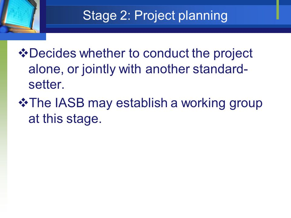 Stage 2: Project planning  Decides whether to conduct the project alone, or jointly with another standard- setter.  The IASB may establish a working