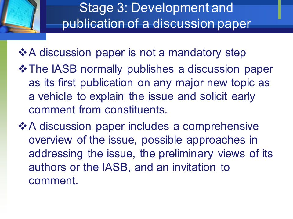 Stage 3: Development and publication of a discussion paper  A discussion paper is not a mandatory step  The IASB normally publishes a discussion pap