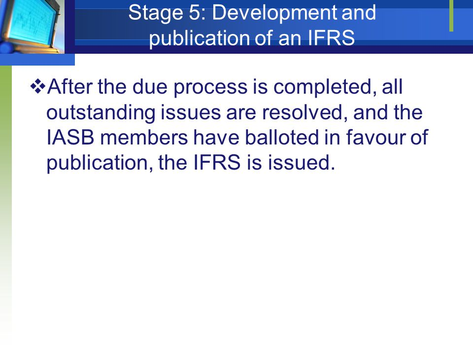 Stage 5: Development and publication of an IFRS  After the due process is completed, all outstanding issues are resolved, and the IASB members have b