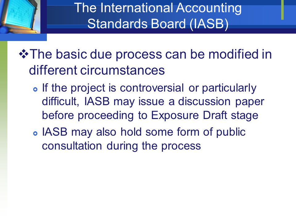 The International Accounting Standards Board (IASB)  The basic due process can be modified in different circumstances  If the project is controversi