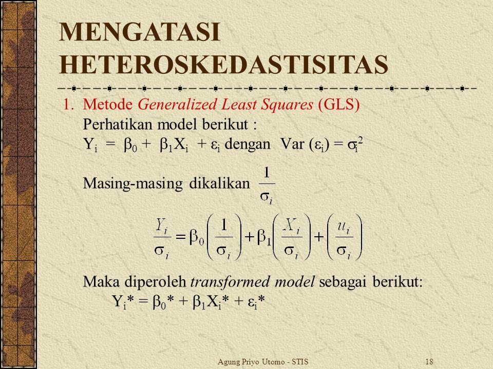Agung Priyo Utomo - STIS18 1.Metode Generalized Least Squares (GLS) Perhatikan model berikut : Y i =  0 +  1 X i + ε i dengan Var (ε i ) =  i 2 Masing-masing dikalikan Maka diperoleh transformed model sebagai berikut: Y i * =  0 * +  1 X i * + ε i * MENGATASI HETEROSKEDASTISITAS
