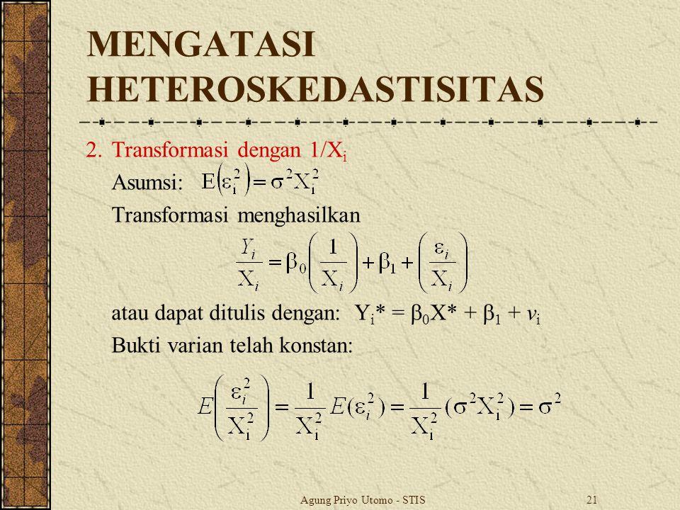 Agung Priyo Utomo - STIS21 MENGATASI HETEROSKEDASTISITAS 2.Transformasi dengan 1/X i Asumsi: Transformasi menghasilkan atau dapat ditulis dengan: Y i * =  0 X* +  1 + v i Bukti varian telah konstan: